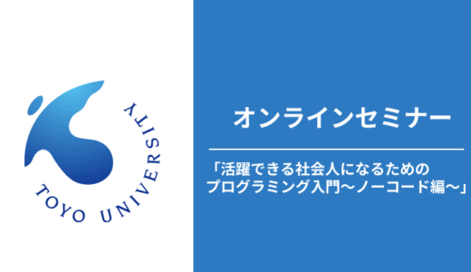 東洋大学にて、オンラインセミナー「活躍できる社会人になるためのプログラミング入門~ノーコード編~」を開催致しました。